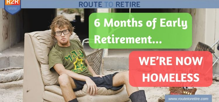 6 Months of Early Retirement… We're Now Homeless