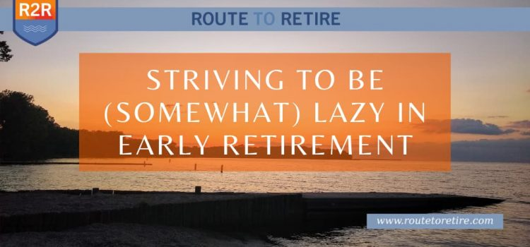 Striving to Be (Somewhat) Lazy in Early Retirement