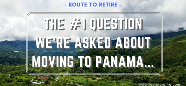 The #1 Question We're Asked About Moving to Panama…