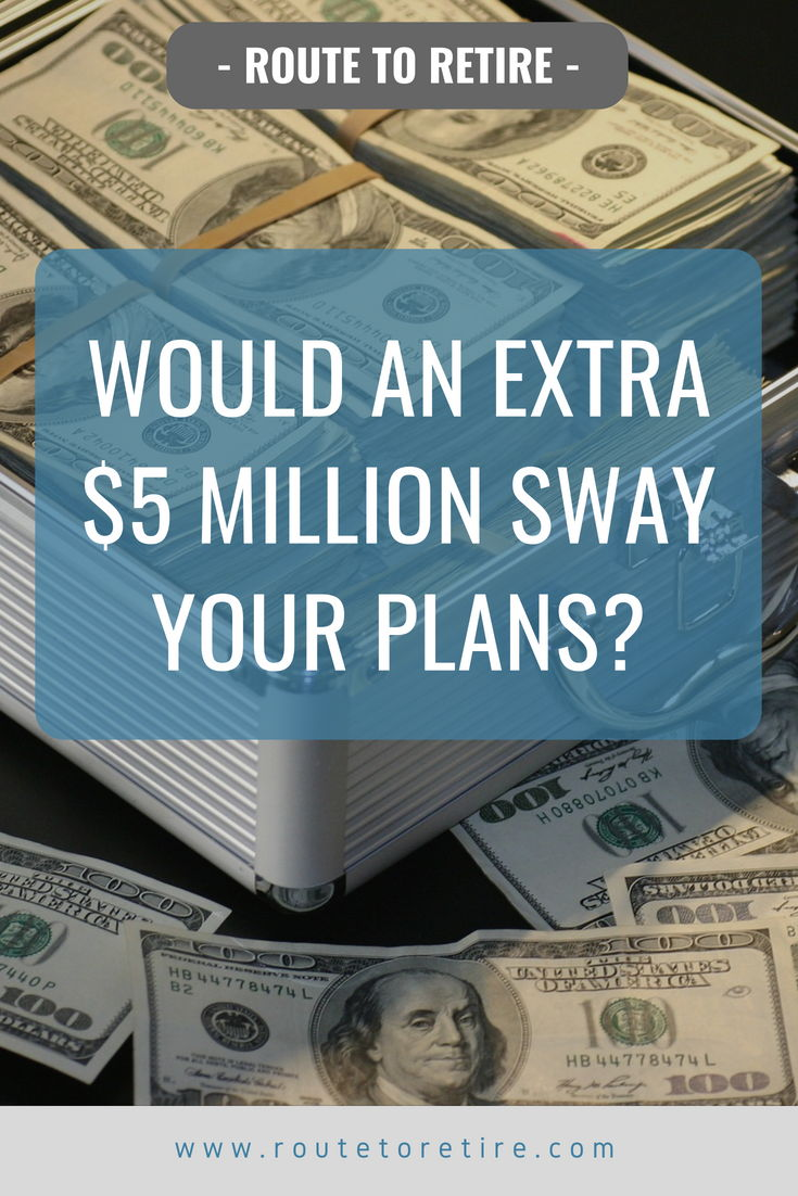 Would an Extra $5 Million Sway Your Plans?